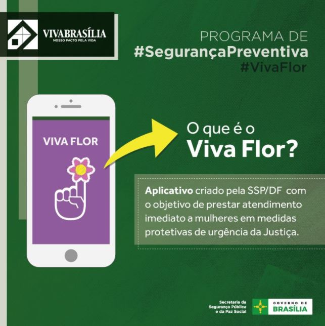 """Lançado, em 20/11/2017, o aplicativo para celular denominado Viva Flor. Por meio da plataforma, a mulher, em medida protetiva de urgência que estiver ameaçada pelo agressor, poderá acionar uma equipe da PMDF que se deslocará para o local. Está prevista a disponibilização do aplicativo a até 100 mulheres sob medida protetiva, indicadas pelo Tribunal de Justiça do Distrito Federal e Territórios em 2018. Mais informações (link <a href=""""https://www.agenciabrasilia.df.gov.br/2017/11/20/governo-lanca-aplicativo-viva-flor-voltado-a-mulheres-em-situacao-de-violencia/"""">aqui</a>)."""