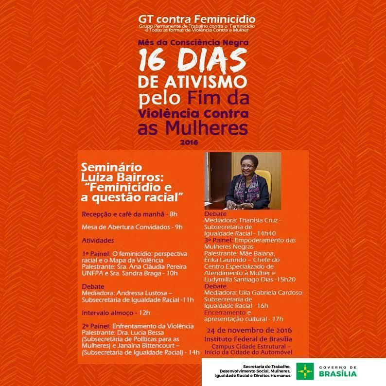 Realizado, em dia 24/11/2016, no Instituto Federal de Brasília - IFB, Campus Estrutural,  o Seminário Luiza Bairros: feminicídio e a questão racial. </p>  O seminário teve o objetivo de consolidar o diálogo com a sociedade civil, por meio de um espaço de troca e amadurecimento de ideias para construção de políticas públicas de prevenção e enfrentamento à violência contra as mulheres e ao racismo. </p>  Dados da Organização Mundial da Saúde apontam as mulheres negras como principal alvo de feminicídio no Brasil. </p>  A ação compôs o calendário da campanha mundial 16 Dias de Ativismo pelo Fim da Violência Contra as Mulheres e contou com a participação de 99 pessoas.